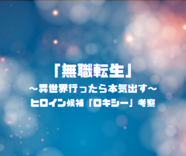 【ヒロイン考察】TVアニメ「無職転生」/ロキシーはメインヒロインなのか?今後の活躍は?