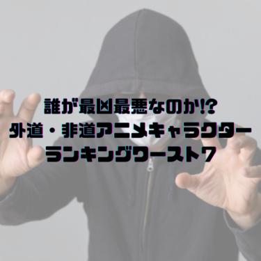 誰が最凶最悪なのか!?外道・非道アニメキャラクターランキングワースト7